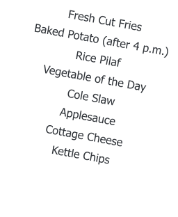 Fresh Cut Fries Baked Potato (after 4 p.m.)  Rice Pilaf Vegetable of the Day Cole Slaw Applesauce Cottage Cheese Kettle Chips