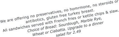 We are offering no preservatives, no homrmone, no steroids or antibotics, gluten free turkey breast. All sandwiches served with French fries or kettle chips & slaw. Choice of Bread: Sourdough, Marble Rye, Wheat or Ciabatta. Upgrade to a dinner salad for 2.49